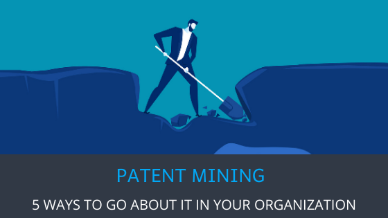 5 WAYS TO GO ABOUT PATENT MINING IN YOUR ORGANIZATION